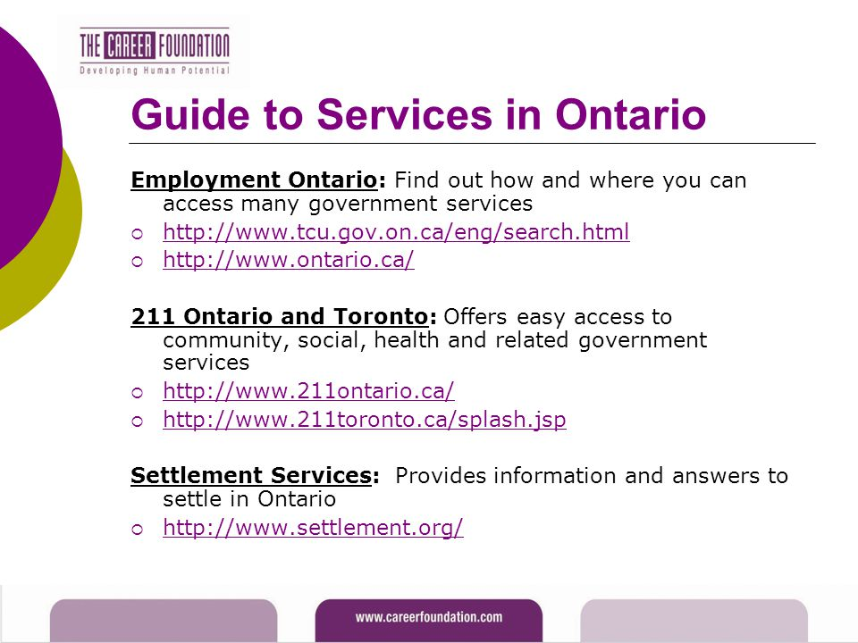 Guide to Services in Ontario Employment Ontario: Find out how and where you can access many government services  http://www.tcu.gov.on.ca/eng/search.html http://www.tcu.gov.on.ca/eng/search.html  http://www.ontario.ca/ http://www.ontario.ca/ 211 Ontario and Toronto: Offers easy access to community, social, health and related government services  http://www.211ontario.ca/ http://www.211ontario.ca/  http://www.211toronto.ca/splash.jsp http://www.211toronto.ca/splash.jsp Settlement Services: Provides information and answers to settle in Ontario  http://www.settlement.org/ http://www.settlement.org/