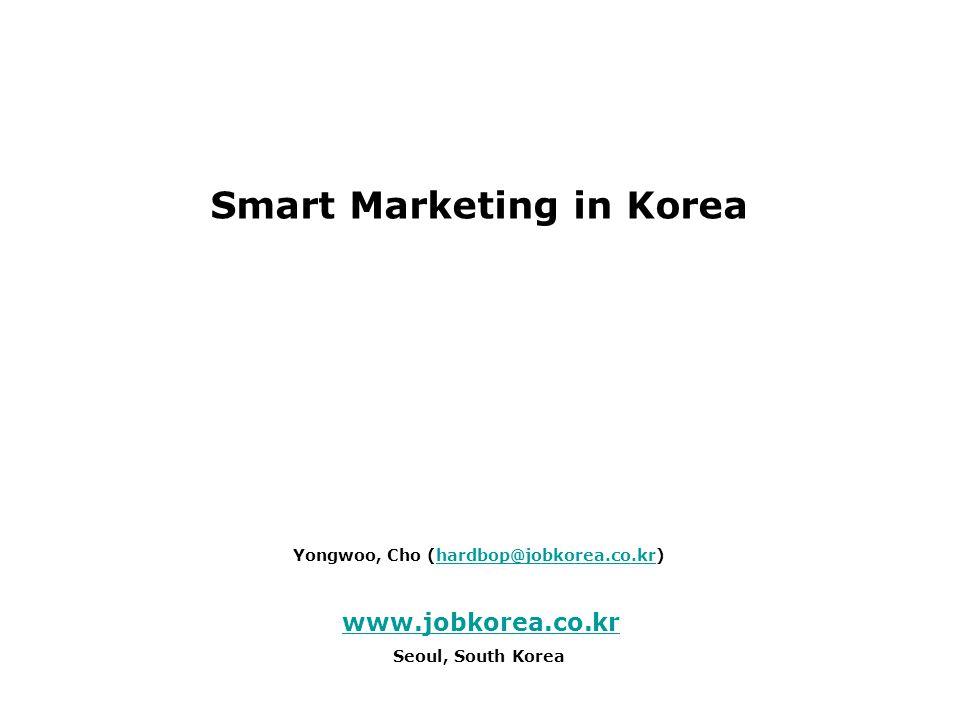 Smart Marketing in Korea Yongwoo, Cho (hardbop@jobkorea.co.kr)hardbop@jobkorea.co.kr www.jobkorea.co.kr Seoul, South Korea