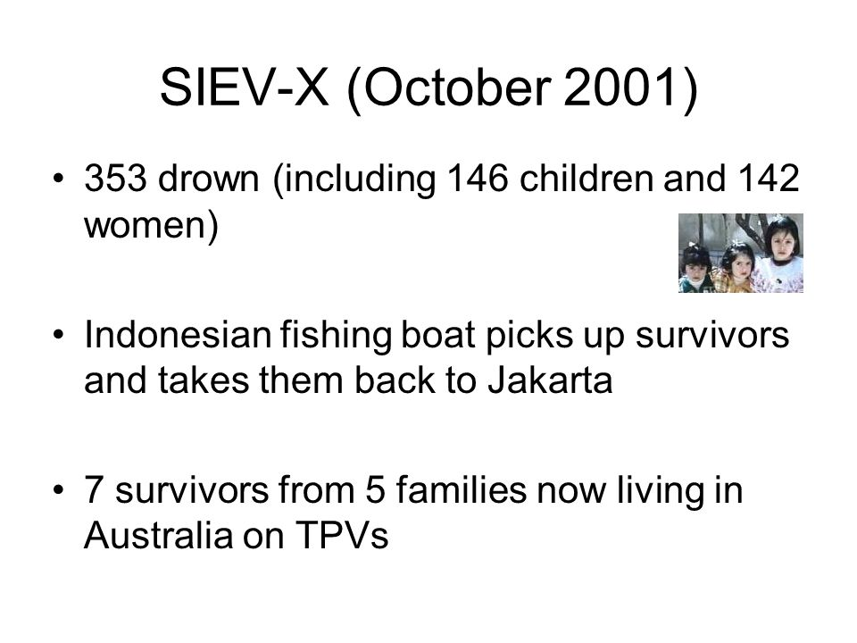 SIEV-X (October 2001) 353 drown (including 146 children and 142 women) Indonesian fishing boat picks up survivors and takes them back to Jakarta 7 survivors from 5 families now living in Australia on TPVs