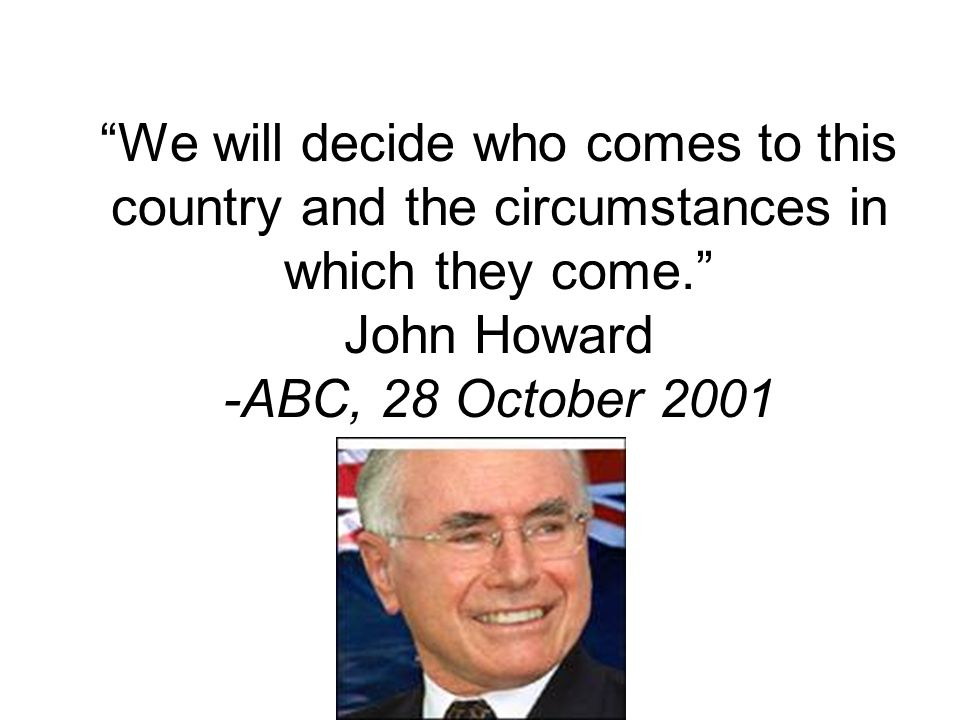 We will decide who comes to this country and the circumstances in which they come. John Howard -ABC, 28 October 2001