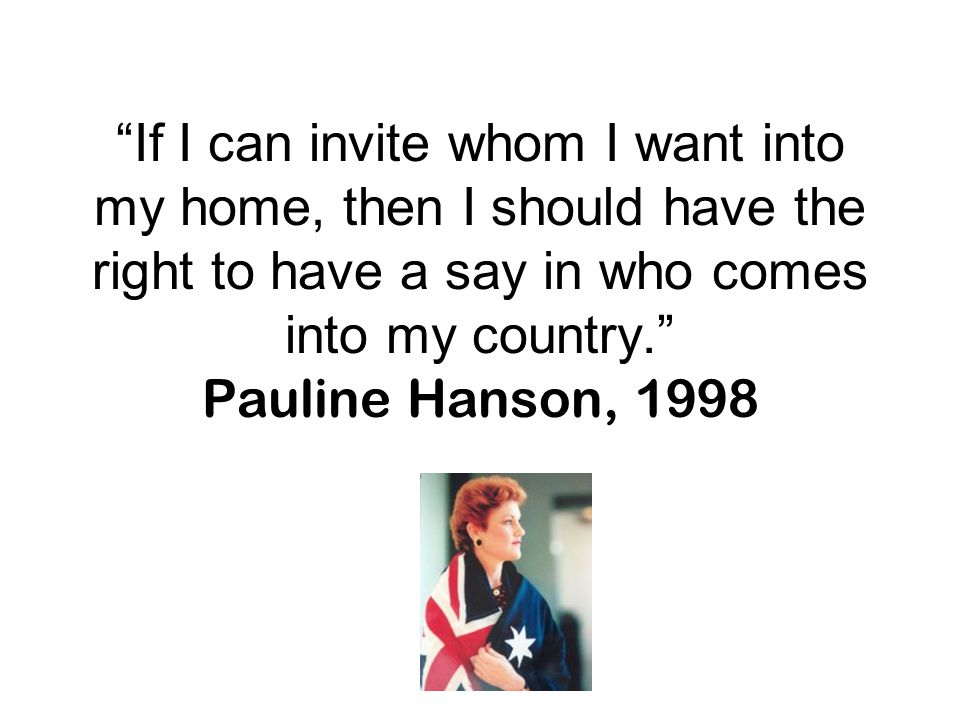 If I can invite whom I want into my home, then I should have the right to have a say in who comes into my country. Pauline Hanson, 1998