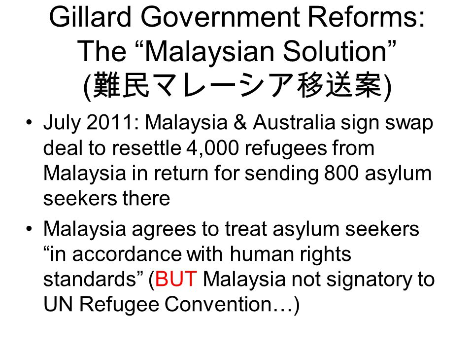 Gillard Government Reforms: The Malaysian Solution ( 難民マレーシア移送案 ) July 2011: Malaysia & Australia sign swap deal to resettle 4,000 refugees from Malaysia in return for sending 800 asylum seekers there Malaysia agrees to treat asylum seekers in accordance with human rights standards (BUT Malaysia not signatory to UN Refugee Convention…)