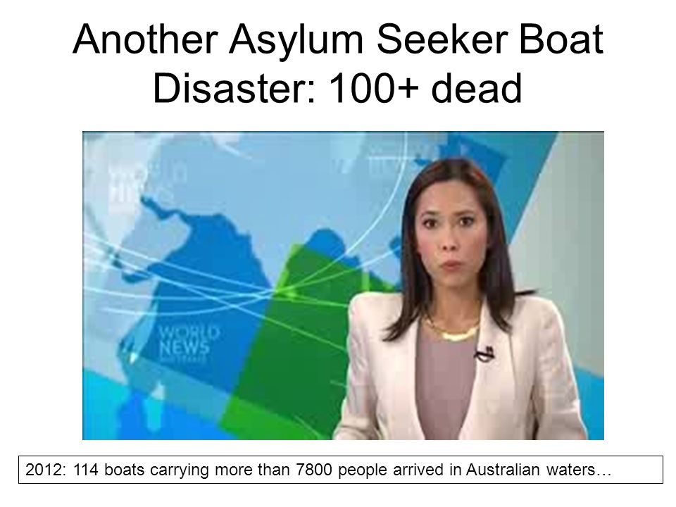 Another Asylum Seeker Boat Disaster: 100+ dead 2012: 114 boats carrying more than 7800 people arrived in Australian waters…