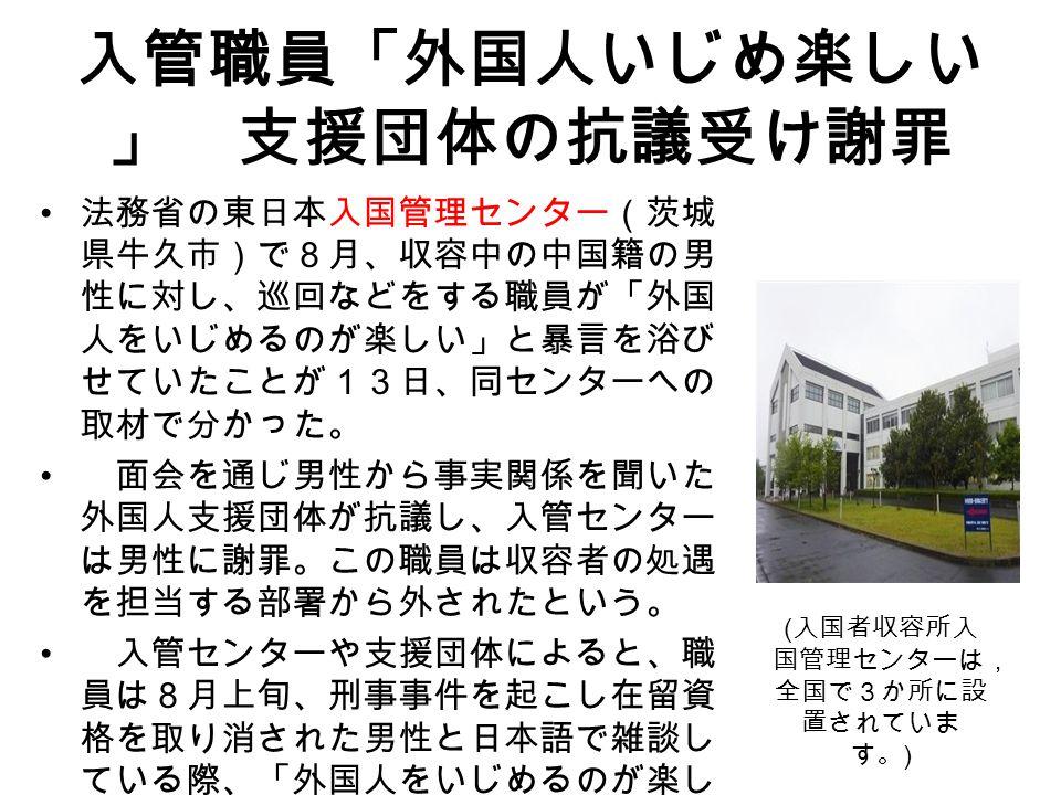 入管職員「外国人いじめ楽しい 」 支援団体の抗議受け謝罪 法務省の東日本入国管理センター(茨城 県牛久市)で8月、収容中の中国籍の男 性に対し、巡回などをする職員が「外国 人をいじめるのが楽しい」と暴言を浴び せていたことが13日、同センターへの 取材で分かった。 面会を通じ男性から事実関係を聞いた 外国人支援団体が抗議し、入管センター は男性に謝罪。この職員は収容者の処遇 を担当する部署から外されたという。 入管センターや支援団体によると、職 員は8月上旬、刑事事件を起こし在留資 格を取り消された男性と日本語で雑談し ている際、「外国人をいじめるのが楽し い」と発言した。 ( 入国者収容所入 国管理センターは, 全国で3か所に設 置されていま す。 )