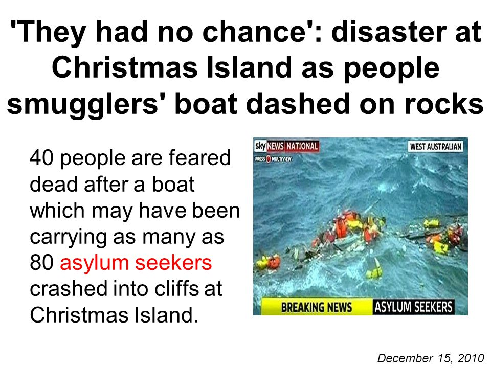 They had no chance : disaster at Christmas Island as people smugglers boat dashed on rocks 40 people are feared dead after a boat which may have been carrying as many as 80 asylum seekers crashed into cliffs at Christmas Island.