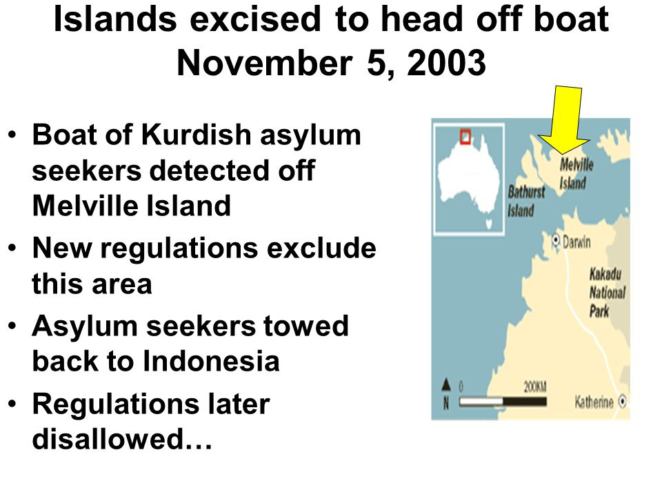Islands excised to head off boat November 5, 2003 Boat of Kurdish asylum seekers detected off Melville Island New regulations exclude this area Asylum seekers towed back to Indonesia Regulations later disallowed…