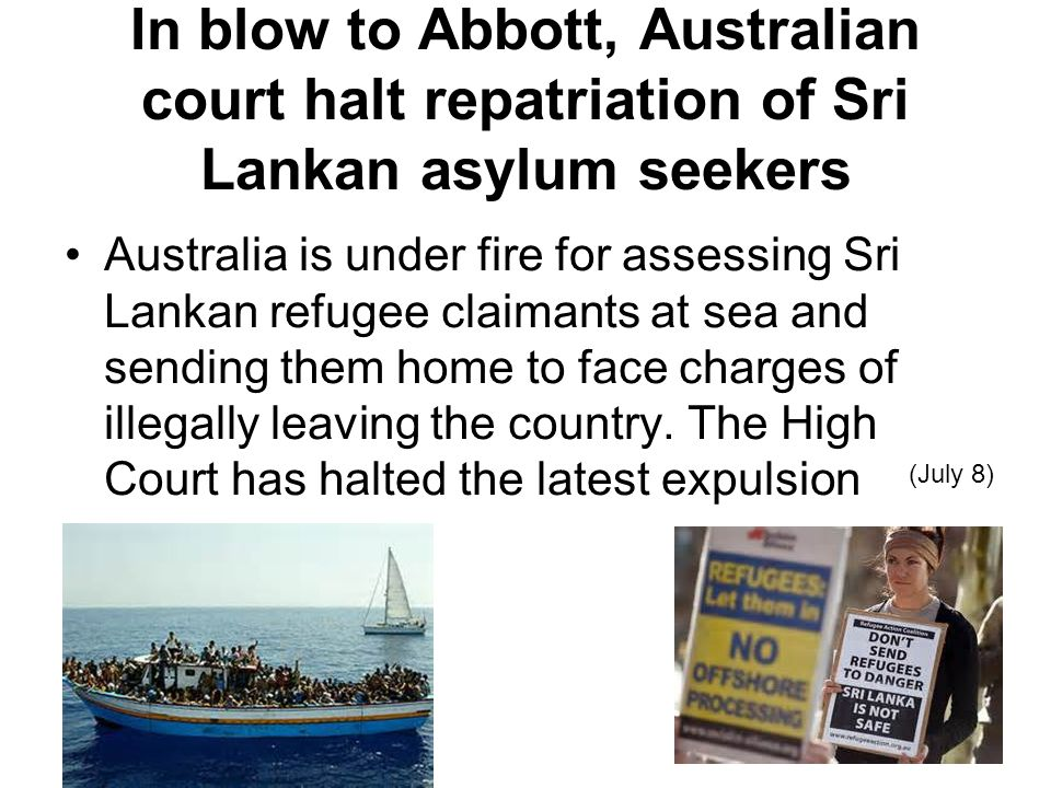 In blow to Abbott, Australian court halt repatriation of Sri Lankan asylum seekers Australia is under fire for assessing Sri Lankan refugee claimants at sea and sending them home to face charges of illegally leaving the country.