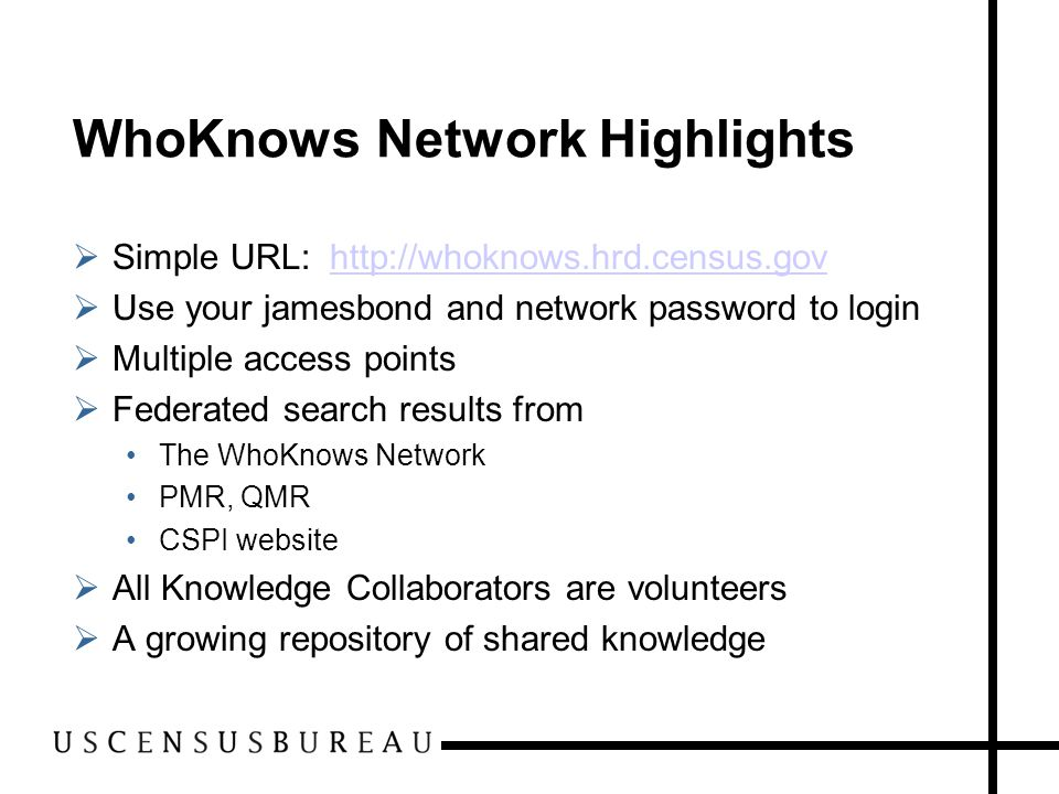 WhoKnows Network Highlights  Simple URL: http://whoknows.hrd.census.govhttp://whoknows.hrd.census.gov  Use your jamesbond and network password to login  Multiple access points  Federated search results from The WhoKnows Network PMR, QMR CSPI website  All Knowledge Collaborators are volunteers  A growing repository of shared knowledge