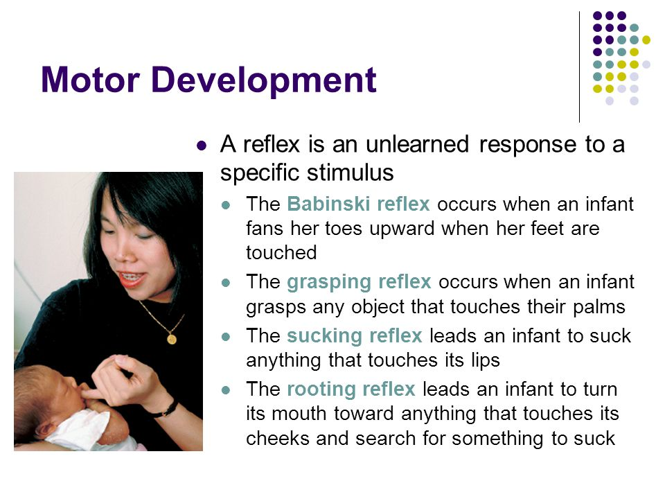 Motor Development A reflex is an unlearned response to a specific stimulus The Babinski reflex occurs when an infant fans her toes upward when her feet are touched The grasping reflex occurs when an infant grasps any object that touches their palms The sucking reflex leads an infant to suck anything that touches its lips The rooting reflex leads an infant to turn its mouth toward anything that touches its cheeks and search for something to suck