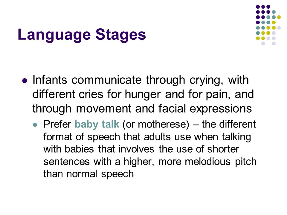 Language Stages Infants communicate through crying, with different cries for hunger and for pain, and through movement and facial expressions Prefer baby talk (or motherese) – the different format of speech that adults use when talking with babies that involves the use of shorter sentences with a higher, more melodious pitch than normal speech