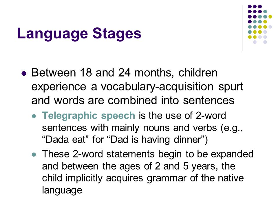 Language Stages Between 18 and 24 months, children experience a vocabulary-acquisition spurt and words are combined into sentences Telegraphic speech is the use of 2-word sentences with mainly nouns and verbs (e.g., Dada eat for Dad is having dinner ) These 2-word statements begin to be expanded and between the ages of 2 and 5 years, the child implicitly acquires grammar of the native language