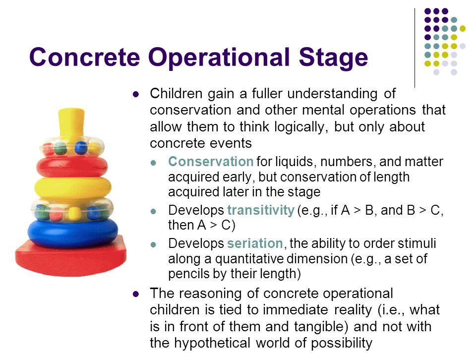 Concrete Operational Stage Children gain a fuller understanding of conservation and other mental operations that allow them to think logically, but only about concrete events Conservation for liquids, numbers, and matter acquired early, but conservation of length acquired later in the stage Develops transitivity (e.g., if A > B, and B > C, then A > C) Develops seriation, the ability to order stimuli along a quantitative dimension (e.g., a set of pencils by their length) The reasoning of concrete operational children is tied to immediate reality (i.e., what is in front of them and tangible) and not with the hypothetical world of possibility