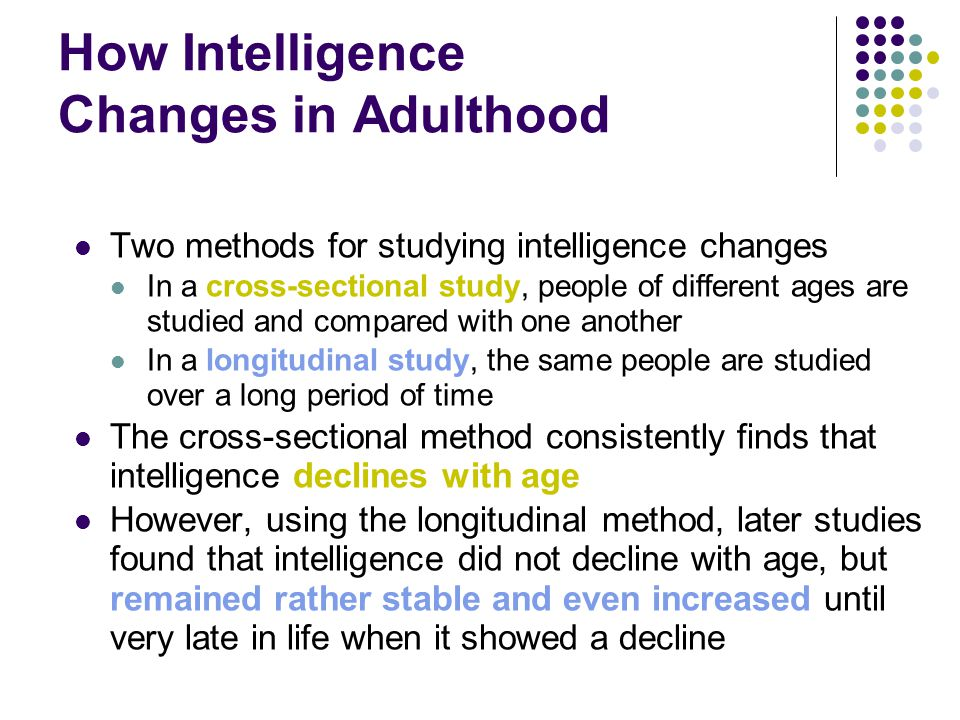 How Intelligence Changes in Adulthood Two methods for studying intelligence changes In a cross-sectional study, people of different ages are studied and compared with one another In a longitudinal study, the same people are studied over a long period of time The cross-sectional method consistently finds that intelligence declines with age However, using the longitudinal method, later studies found that intelligence did not decline with age, but remained rather stable and even increased until very late in life when it showed a decline
