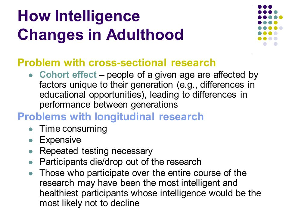 How Intelligence Changes in Adulthood Problem with cross-sectional research Cohort effect – people of a given age are affected by factors unique to their generation (e.g., differences in educational opportunities), leading to differences in performance between generations Problems with longitudinal research Time consuming Expensive Repeated testing necessary Participants die/drop out of the research Those who participate over the entire course of the research may have been the most intelligent and healthiest participants whose intelligence would be the most likely not to decline