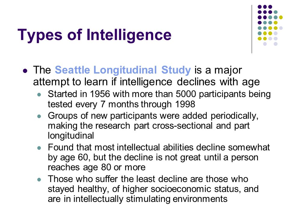 Types of Intelligence The Seattle Longitudinal Study is a major attempt to learn if intelligence declines with age Started in 1956 with more than 5000 participants being tested every 7 months through 1998 Groups of new participants were added periodically, making the research part cross-sectional and part longitudinal Found that most intellectual abilities decline somewhat by age 60, but the decline is not great until a person reaches age 80 or more Those who suffer the least decline are those who stayed healthy, of higher socioeconomic status, and are in intellectually stimulating environments
