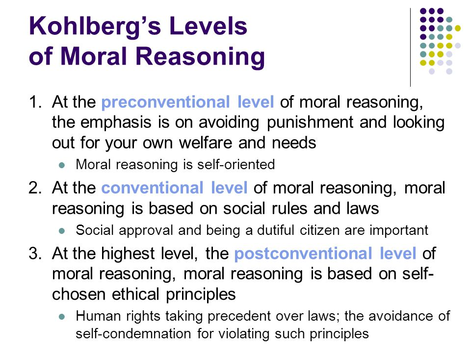 Kohlberg's Levels of Moral Reasoning 1.At the preconventional level of moral reasoning, the emphasis is on avoiding punishment and looking out for your own welfare and needs Moral reasoning is self-oriented 2.At the conventional level of moral reasoning, moral reasoning is based on social rules and laws Social approval and being a dutiful citizen are important 3.At the highest level, the postconventional level of moral reasoning, moral reasoning is based on self- chosen ethical principles Human rights taking precedent over laws; the avoidance of self-condemnation for violating such principles