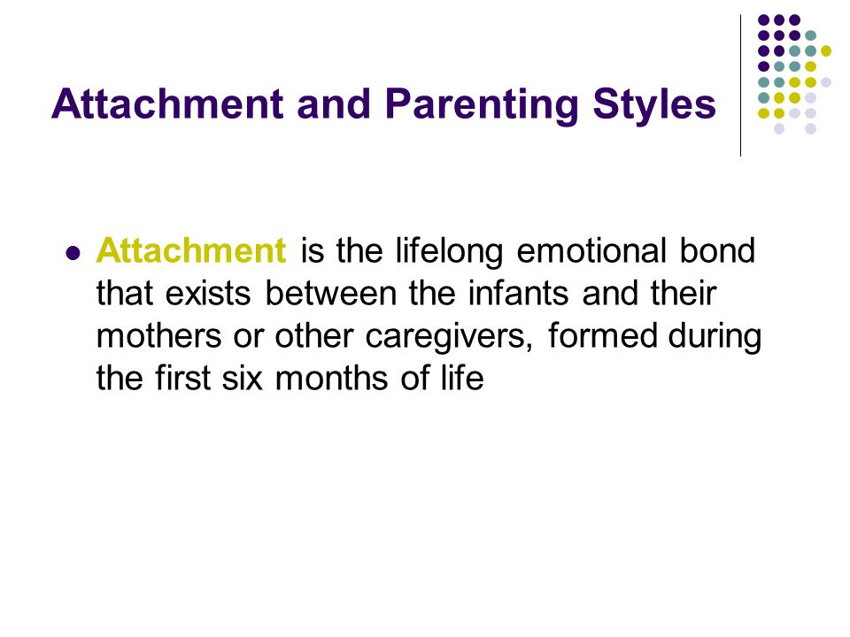 Attachment and Parenting Styles Attachment is the lifelong emotional bond that exists between the infants and their mothers or other caregivers, formed during the first six months of life