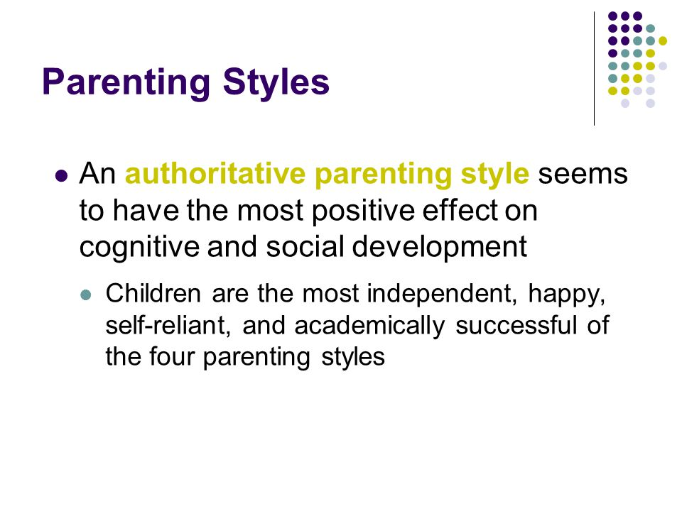 Parenting Styles An authoritative parenting style seems to have the most positive effect on cognitive and social development Children are the most independent, happy, self-reliant, and academically successful of the four parenting styles