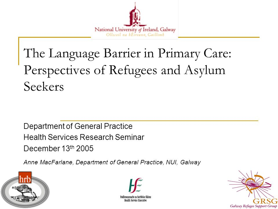The Language Barrier in Primary Care: Perspectives of Refugees and Asylum Seekers Department of General Practice Health Services Research Seminar December 13 th 2005 Anne MacFarlane, Department of General Practice, NUI, Galway