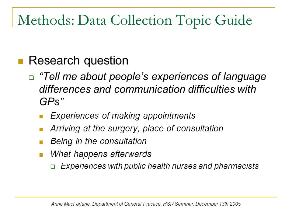 Methods: Data Collection Topic Guide Research question  Tell me about people's experiences of language differences and communication difficulties with GPs Experiences of making appointments Arriving at the surgery, place of consultation Being in the consultation What happens afterwards  Experiences with public health nurses and pharmacists Anne MacFarlane, Department of General Practice, HSR Seminar, December 13th 2005