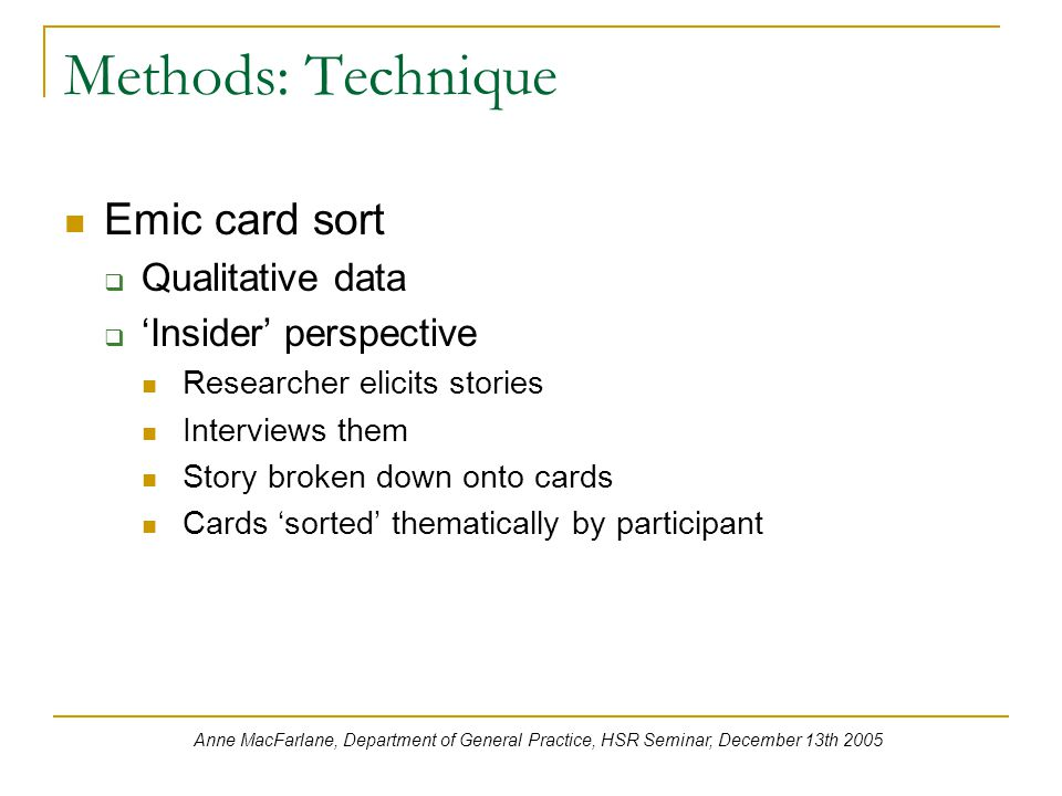 Methods: Technique Emic card sort  Qualitative data  'Insider' perspective Researcher elicits stories Interviews them Story broken down onto cards Cards 'sorted' thematically by participant Anne MacFarlane, Department of General Practice, HSR Seminar, December 13th 2005