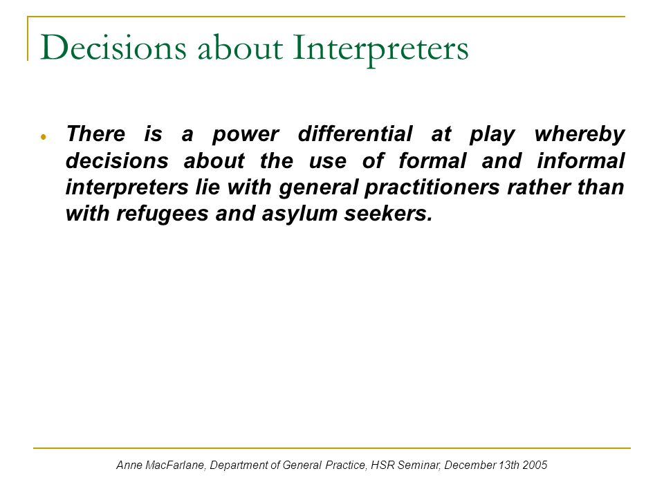 Decisions about Interpreters  There is a power differential at play whereby decisions about the use of formal and informal interpreters lie with general practitioners rather than with refugees and asylum seekers.