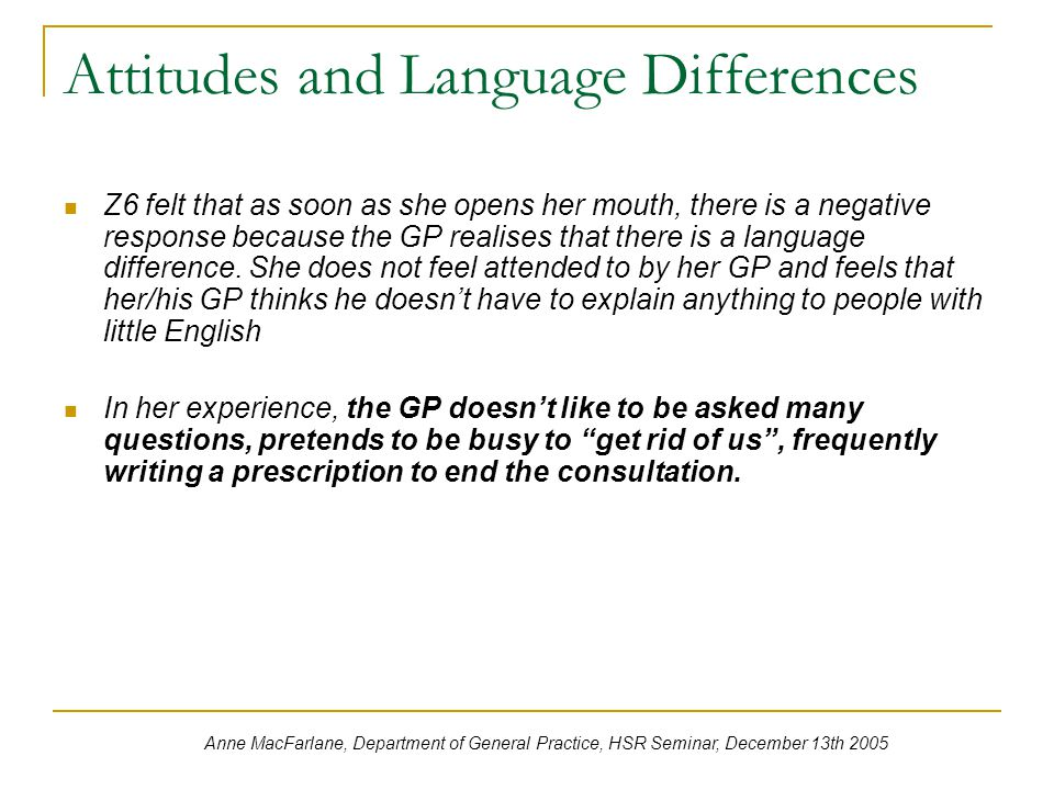 Attitudes and Language Differences Z6 felt that as soon as she opens her mouth, there is a negative response because the GP realises that there is a language difference.