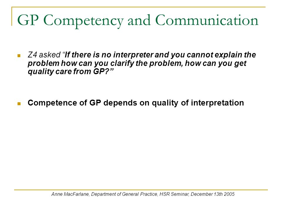 GP Competency and Communication Z4 asked If there is no interpreter and you cannot explain the problem how can you clarify the problem, how can you get quality care from GP Competence of GP depends on quality of interpretation Anne MacFarlane, Department of General Practice, HSR Seminar, December 13th 2005