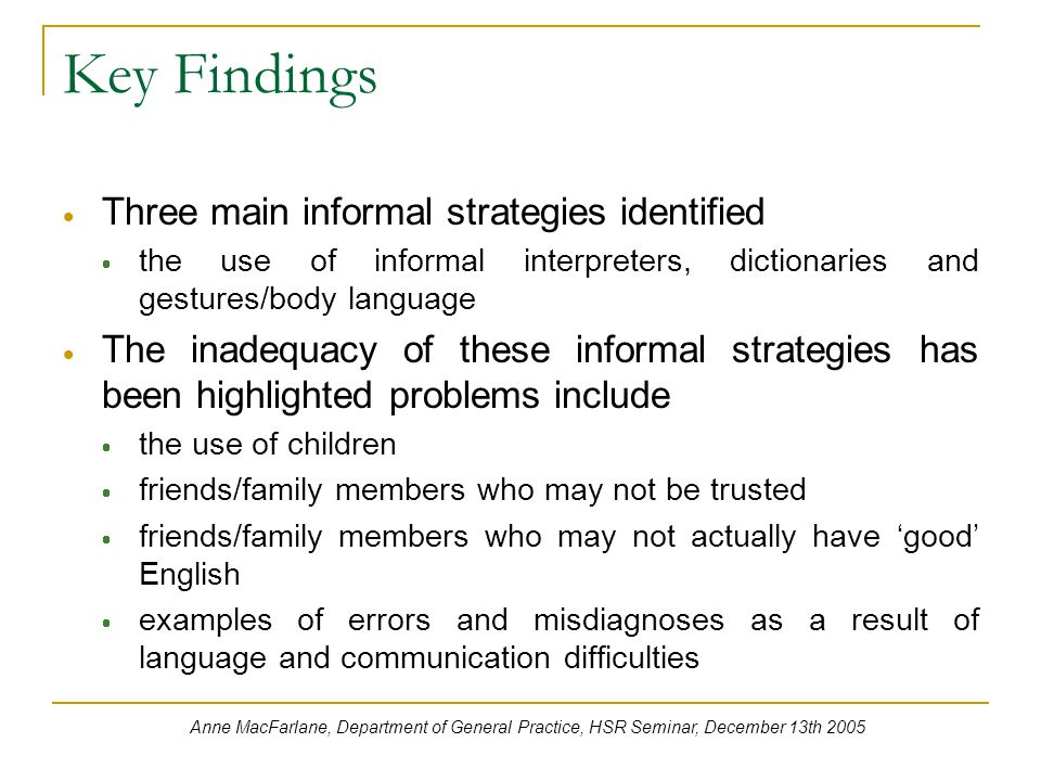 Key Findings  Three main informal strategies identified  the use of informal interpreters, dictionaries and gestures/body language  The inadequacy of these informal strategies has been highlighted problems include  the use of children  friends/family members who may not be trusted  friends/family members who may not actually have 'good' English  examples of errors and misdiagnoses as a result of language and communication difficulties Anne MacFarlane, Department of General Practice, HSR Seminar, December 13th 2005