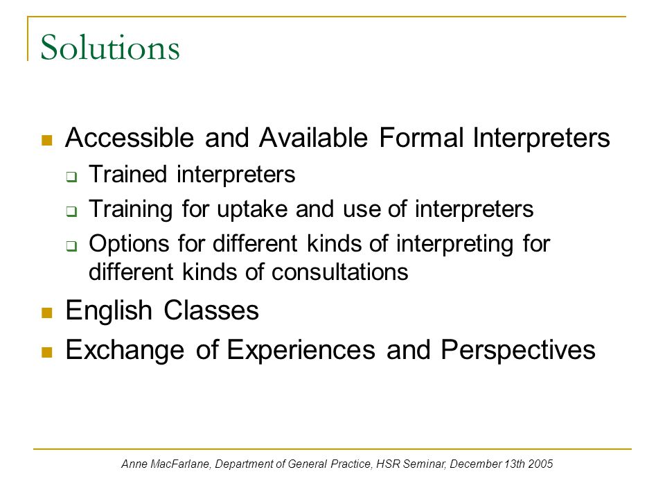 Solutions Accessible and Available Formal Interpreters  Trained interpreters  Training for uptake and use of interpreters  Options for different kinds of interpreting for different kinds of consultations English Classes Exchange of Experiences and Perspectives Anne MacFarlane, Department of General Practice, HSR Seminar, December 13th 2005