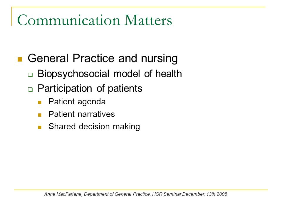 Communication Matters General Practice and nursing  Biopsychosocial model of health  Participation of patients Patient agenda Patient narratives Shared decision making Anne MacFarlane, Department of General Practice, HSR Seminar December, 13th 2005