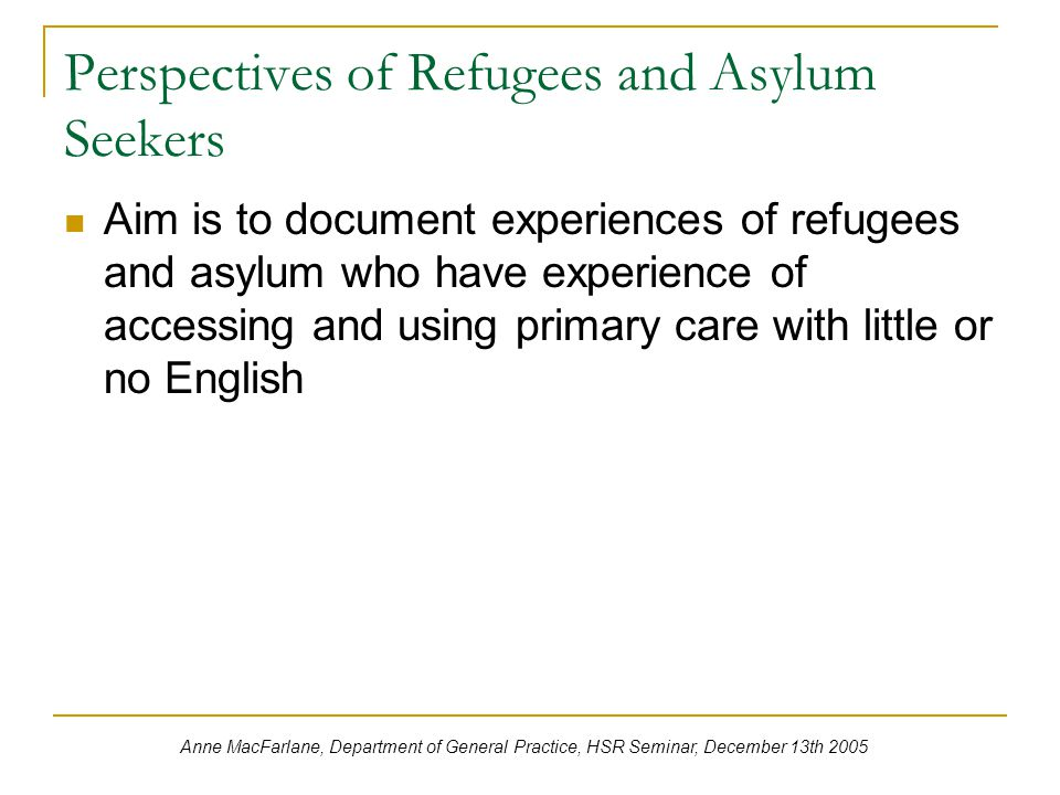 Perspectives of Refugees and Asylum Seekers Aim is to document experiences of refugees and asylum who have experience of accessing and using primary care with little or no English Anne MacFarlane, Department of General Practice, HSR Seminar, December 13th 2005