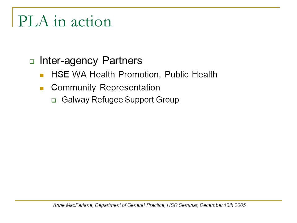 PLA in action  Inter-agency Partners HSE WA Health Promotion, Public Health Community Representation  Galway Refugee Support Group Anne MacFarlane, Department of General Practice, HSR Seminar, December 13th 2005