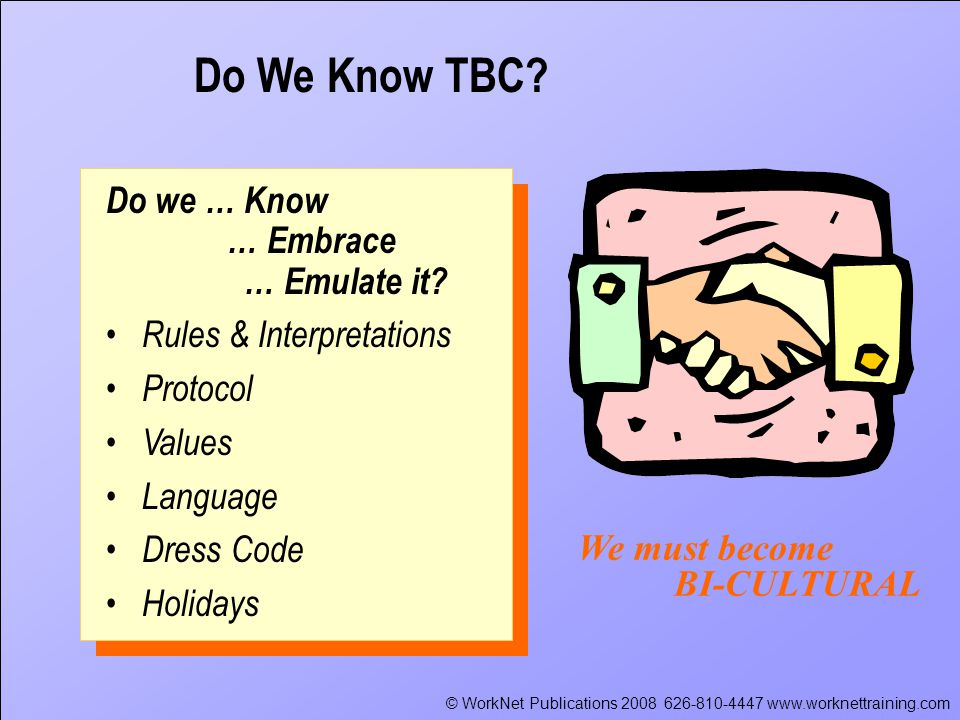 © WorkNet Publications 2008 626-810-4447 www.worknettraining.com We must become BI-CULTURAL Do we … Know … Embrace … Emulate it.