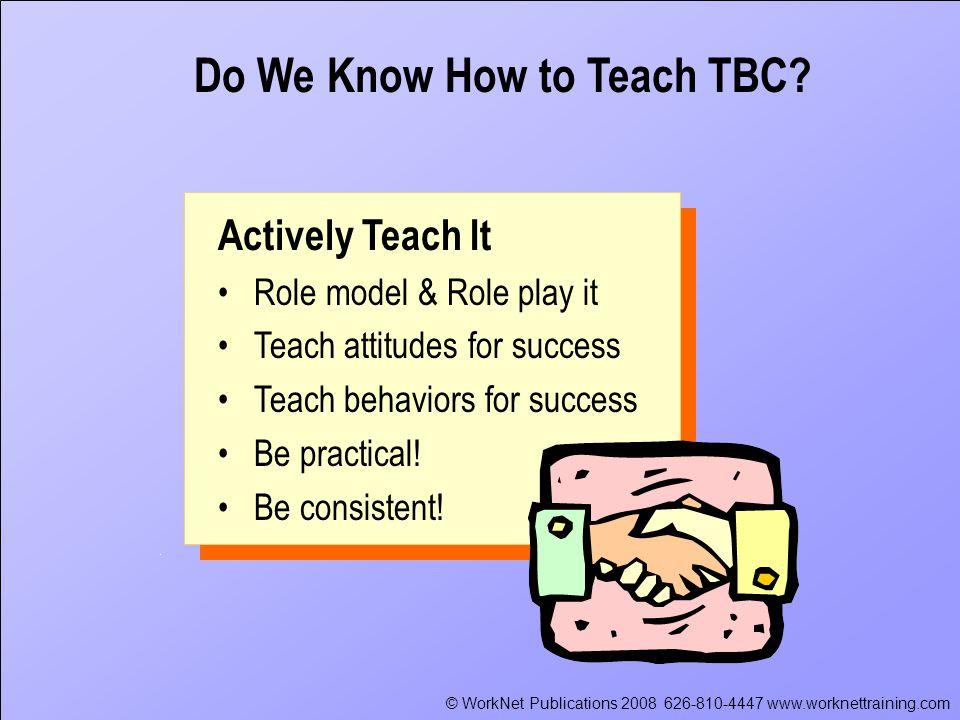 © WorkNet Publications 2008 626-810-4447 www.worknettraining.com Actively Teach It Role model & Role play it Teach attitudes for success Teach behaviors for success Be practical.