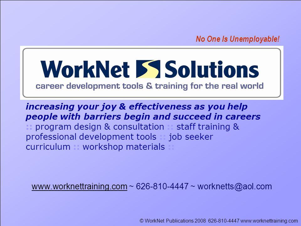 © WorkNet Publications 2008 626-810-4447 www.worknettraining.com www.worknettraining.comwww.worknettraining.com ~ 626-810-4447 ~ worknetts@aol.com No One Is Unemployable.