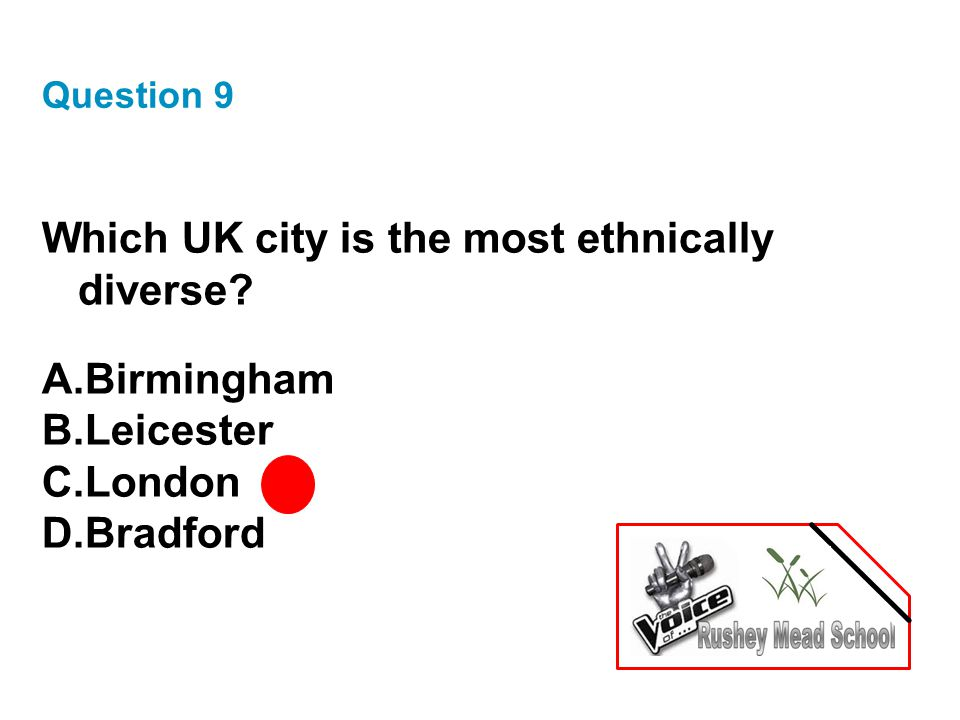 Question 9 Which UK city is the most ethnically diverse? A.Birmingham B.Leicester C.London D.Bradford