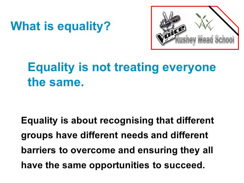 What is equality. Equality is not treating everyone the same.