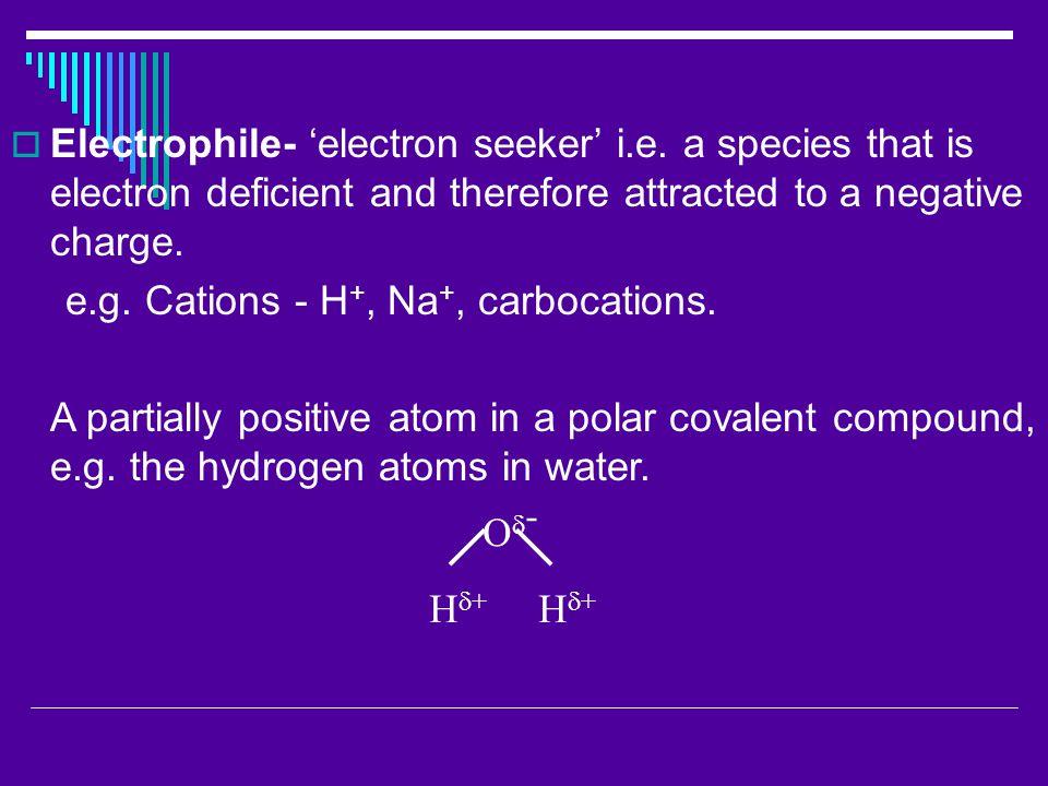  Electrophile- 'electron seeker' i.e.