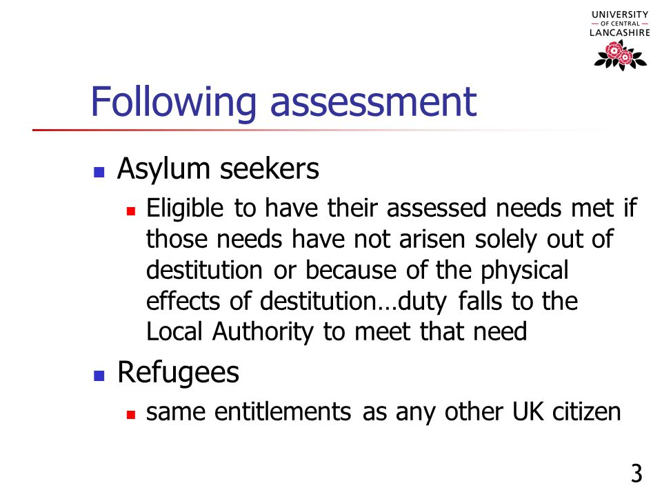 3 Following assessment Asylum seekers Eligible to have their assessed needs met if those needs have not arisen solely out of destitution or because of the physical effects of destitution…duty falls to the Local Authority to meet that need Refugees same entitlements as any other UK citizen