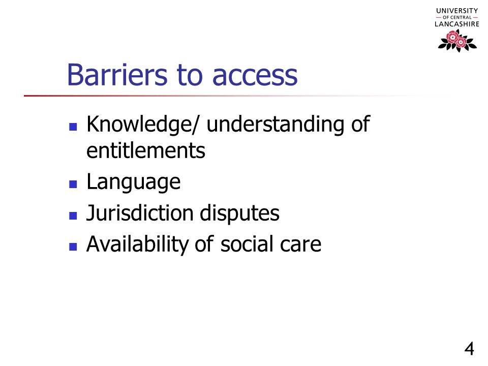 4 Barriers to access Knowledge/ understanding of entitlements Language Jurisdiction disputes Availability of social care