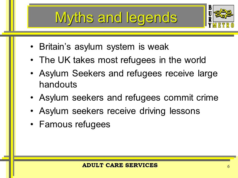 ADULT CARE SERVICES 6 Myths and legends Britain's asylum system is weak The UK takes most refugees in the world Asylum Seekers and refugees receive large handouts Asylum seekers and refugees commit crime Asylum seekers receive driving lessons Famous refugees