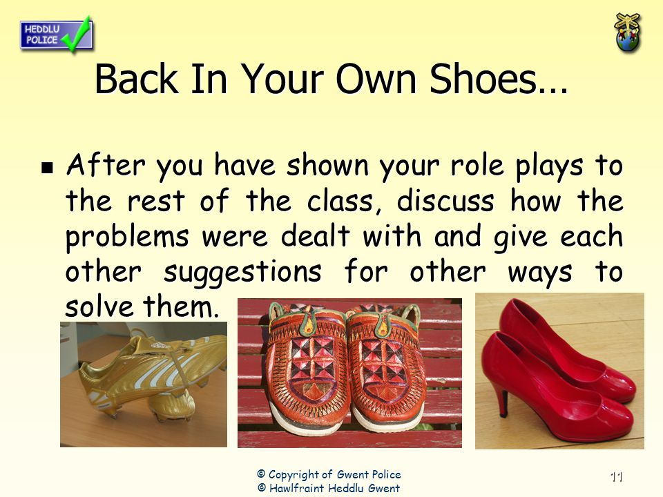 11 Back In Your Own Shoes… After you have shown your role plays to the rest of the class, discuss how the problems were dealt with and give each other suggestions for other ways to solve them.