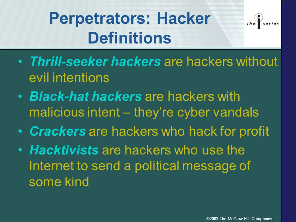 ©2003 The McGraw-Hill Companies Perpetrators: Hacker Definitions Thrill-seeker hackers are hackers without evil intentions Black-hat hackers are hackers with malicious intent – they're cyber vandals Crackers are hackers who hack for profit Hacktivists are hackers who use the Internet to send a political message of some kind