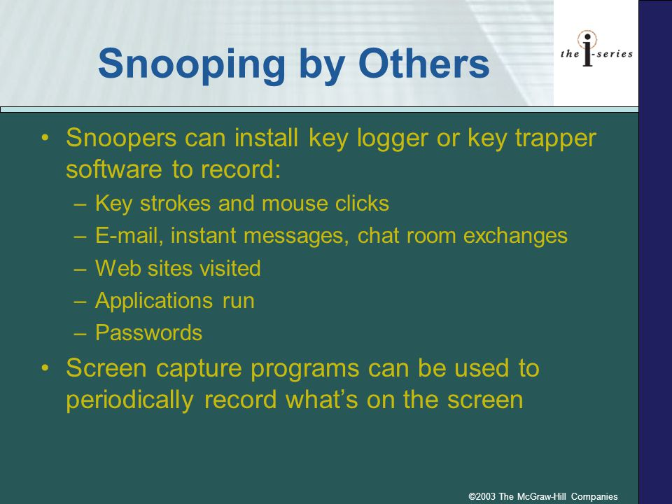 ©2003 The McGraw-Hill Companies Snooping by Others Snoopers can install key logger or key trapper software to record: –Key strokes and mouse clicks –E-mail, instant messages, chat room exchanges –Web sites visited –Applications run –Passwords Screen capture programs can be used to periodically record what's on the screen