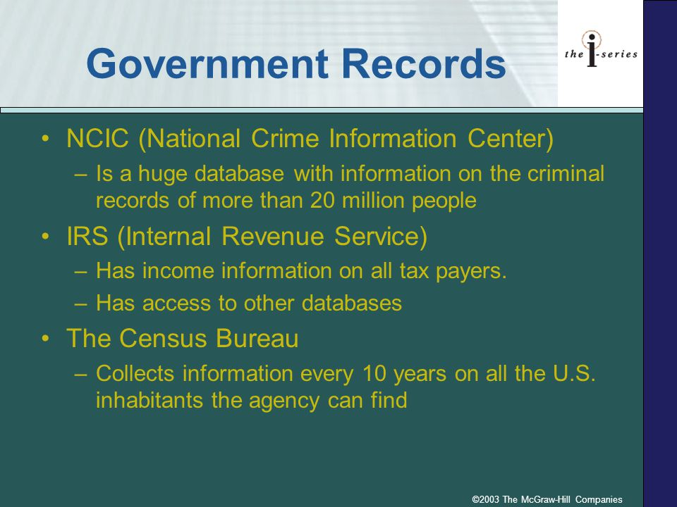 ©2003 The McGraw-Hill Companies Government Records NCIC (National Crime Information Center) –Is a huge database with information on the criminal records of more than 20 million people IRS (Internal Revenue Service) –Has income information on all tax payers.