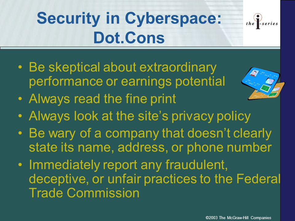 ©2003 The McGraw-Hill Companies Security in Cyberspace: Dot.Cons Be skeptical about extraordinary performance or earnings potential Always read the fine print Always look at the site's privacy policy Be wary of a company that doesn't clearly state its name, address, or phone number Immediately report any fraudulent, deceptive, or unfair practices to the Federal Trade Commission