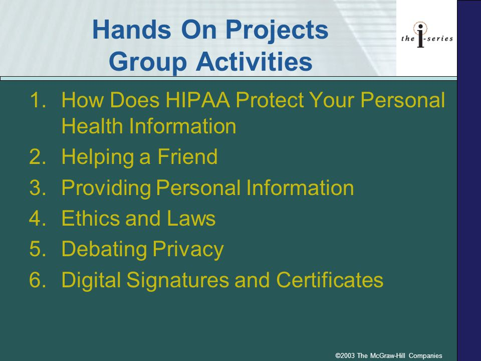 ©2003 The McGraw-Hill Companies Hands On Projects Group Activities 1.How Does HIPAA Protect Your Personal Health Information 2.Helping a Friend 3.Providing Personal Information 4.Ethics and Laws 5.Debating Privacy 6.Digital Signatures and Certificates