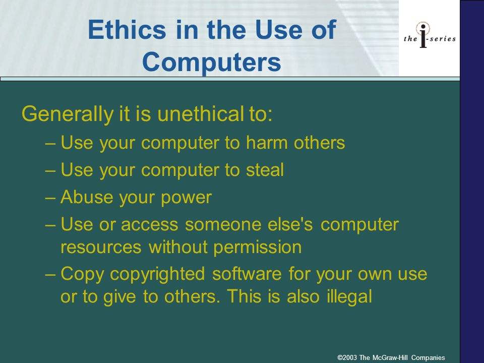 ©2003 The McGraw-Hill Companies Ethics and Computers Copyright –Legal protection for the expression of an idea –It is illegal to copy a copyrighted video game or other software without permission Fair Use Doctrine –Defines situations in which copyrighted material may be used Pirated software –Copyrighted software that is copied and distributed without permission of the owner p.