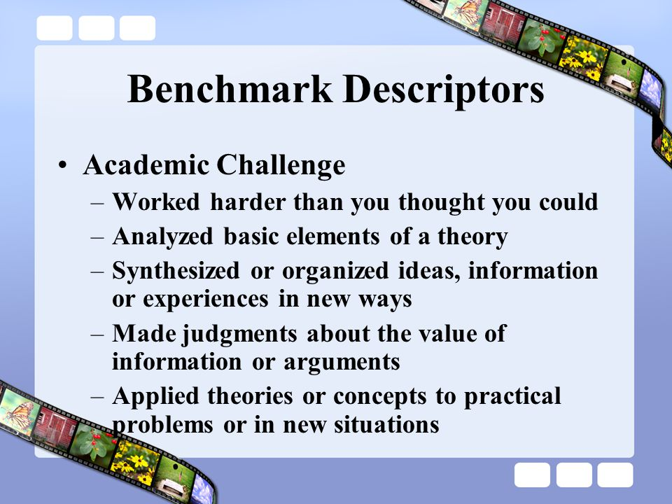 Benchmark Descriptors Academic Challenge –Worked harder than you thought you could –Analyzed basic elements of a theory –Synthesized or organized ideas, information or experiences in new ways –Made judgments about the value of information or arguments –Applied theories or concepts to practical problems or in new situations
